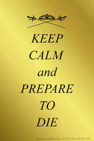 Keep Calm and Prepare to Die by deylyn