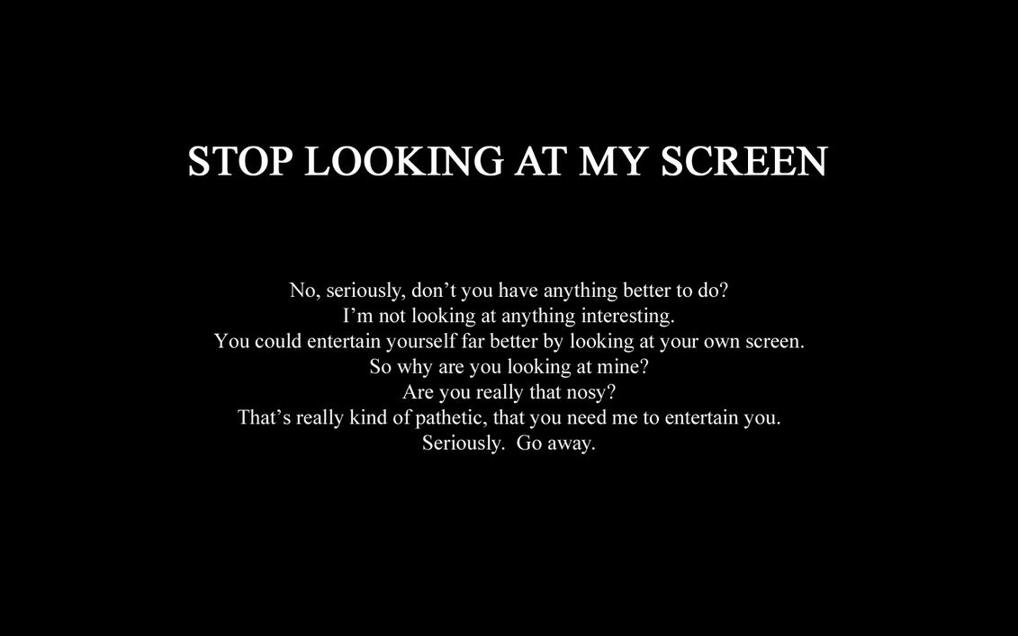Stop Looking At My Screen by Sheik360