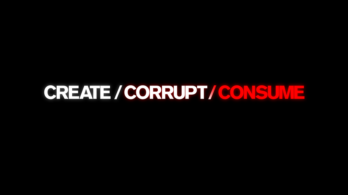 Create / Corrupt / Consume by jenova941