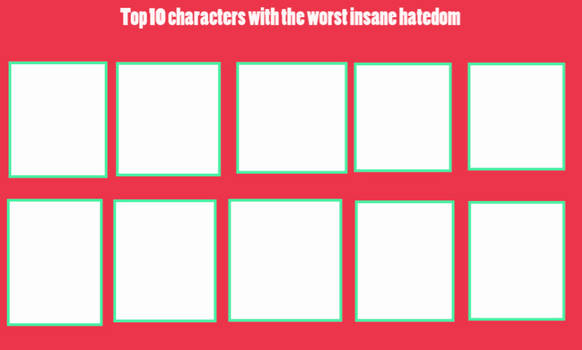Top 10 Characters With The Worst Insane Hatedom