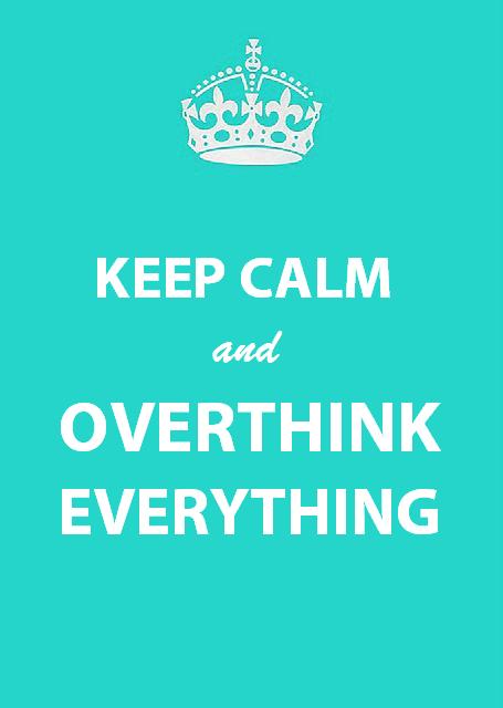 Keep Calm and Overthink Everything by heatherdvdprincess