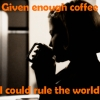 Enough Coffee, Rule The World by IconicMoronic