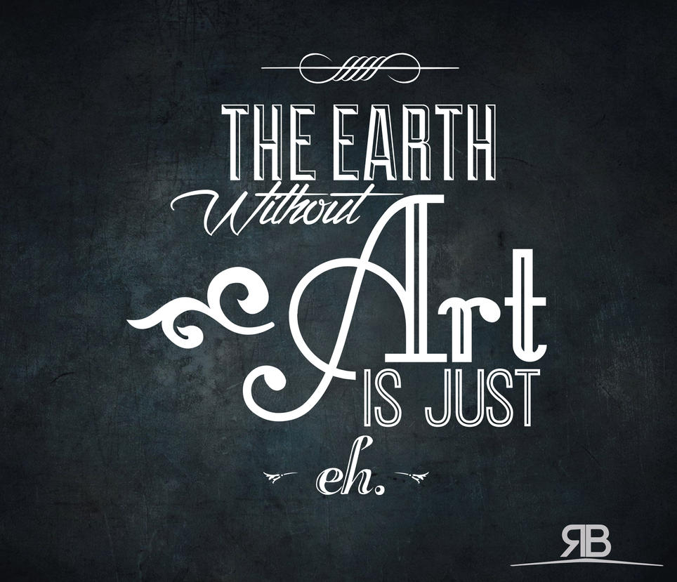 the earth whitout art is just eh. by rafobeltran
