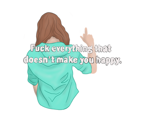 Fuck everything that doesent make you happy by janina