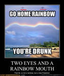 Go home rainbow Youre drunk