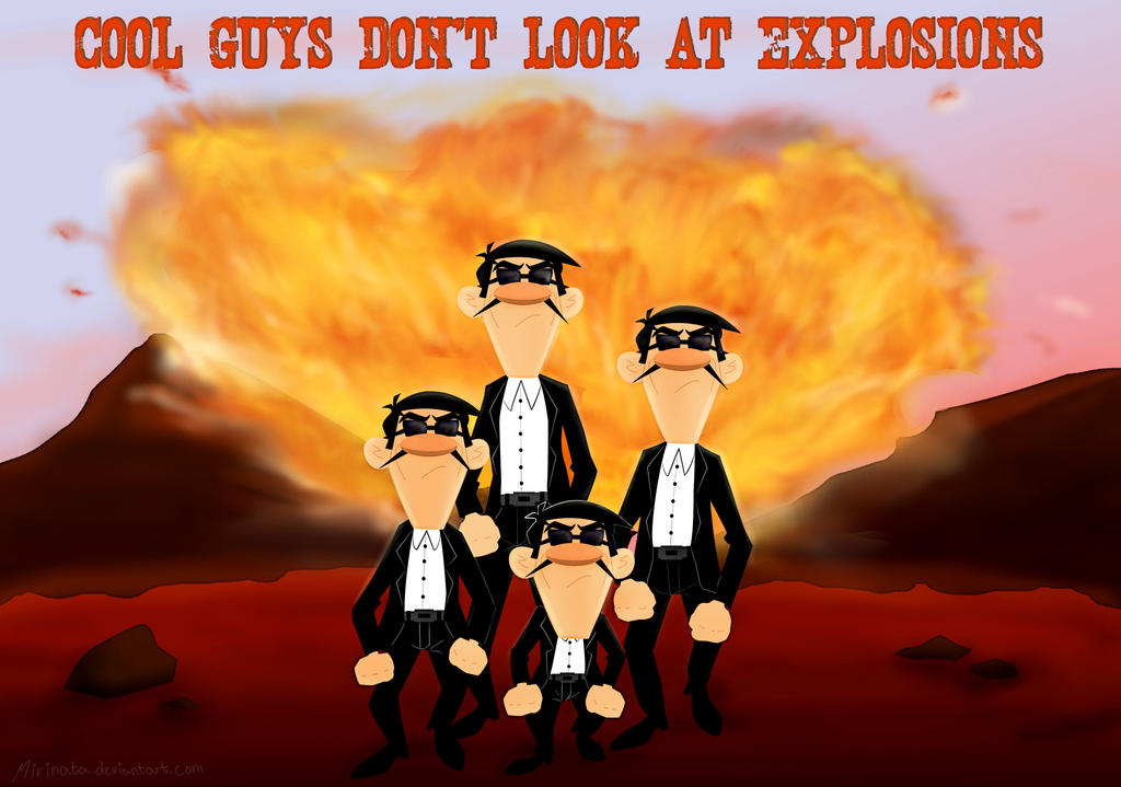 Cool Guys Don't Look At Explosions by Mirinata on DeviantArt