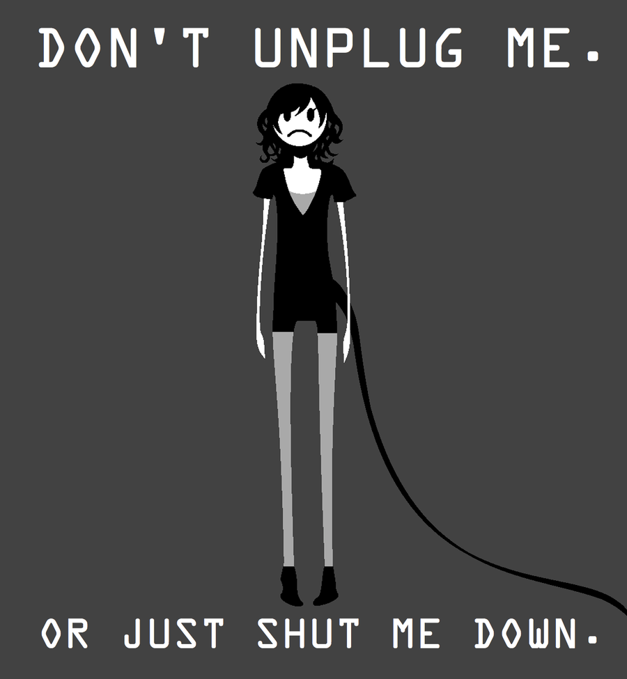 Cartoon of girl with a cord attached to her that says don't unplug me or just shut me down