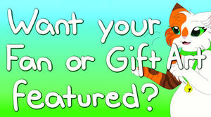 Want your Fan or Gift Art to be featured? (READ!!)