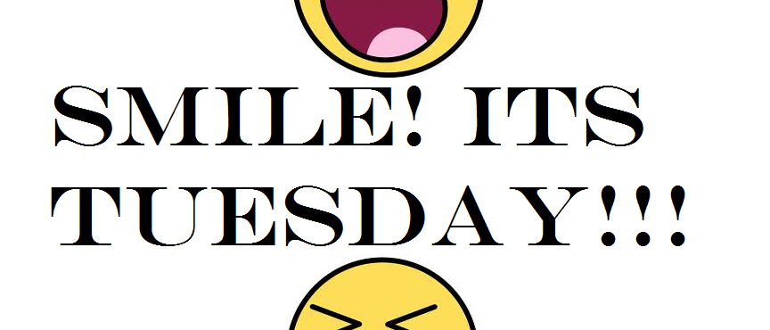 Its Tuesday SMILE! ITS TUES...