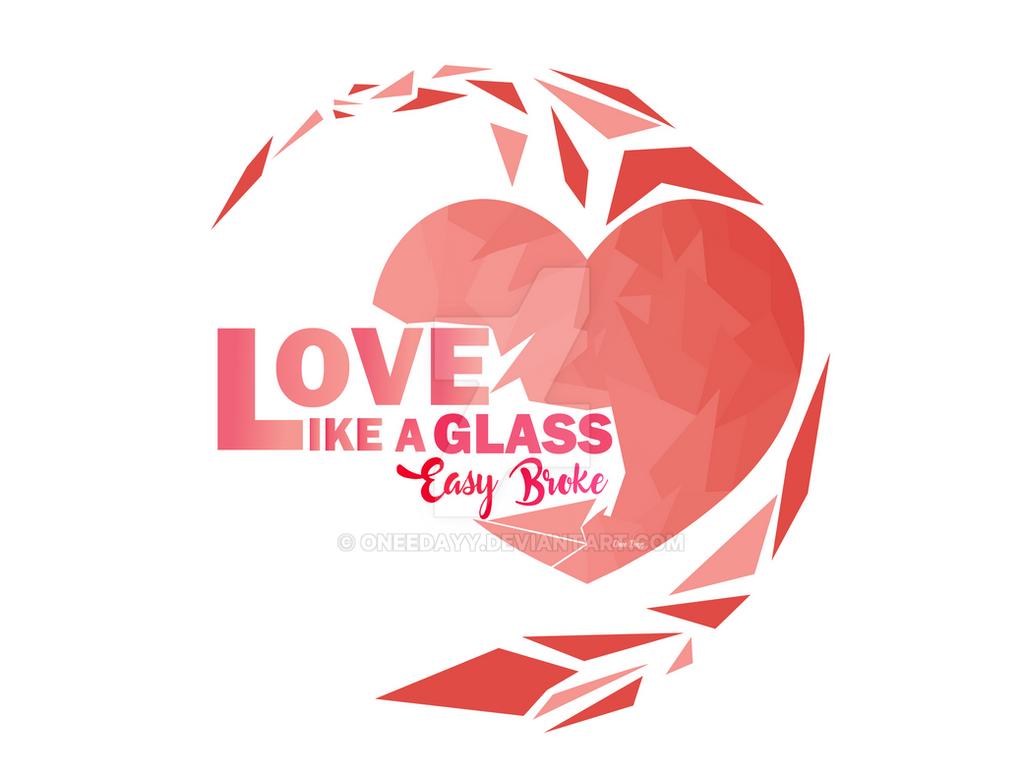 Love LIKE A GLASS by OneeDayy