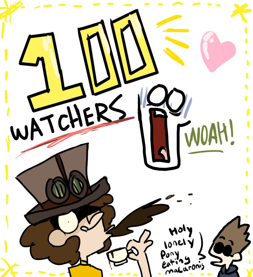 100 WATCHERS? WHAAAAAAAAAAAAAAAAAAAAAAAT!?!?!??!?! by FunnyboneZ55