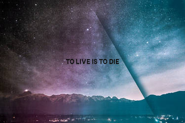 To Live Is To Die by Alexandr3RUN