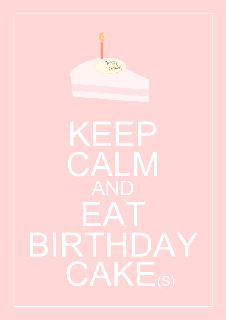 Images Of Eaten Birthday Cake : KEEP CALM and EAT BIRTHDAY CAKE(s) by christohpera on ...