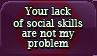 Lack social skills- Not my problem