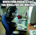 When your parents call you while you are writing.