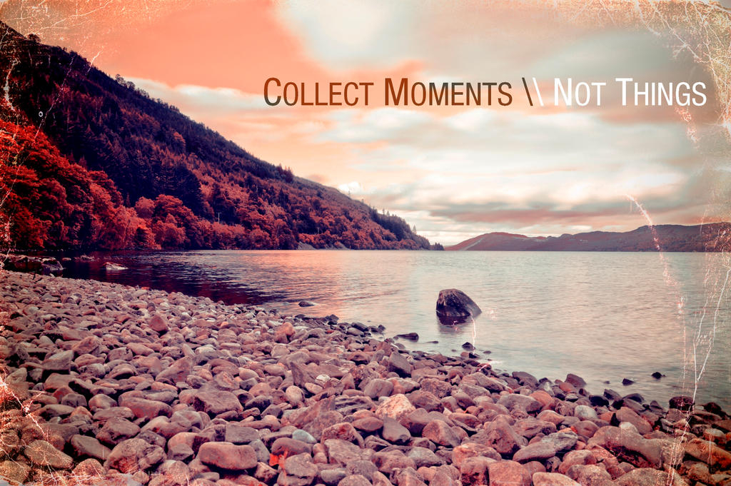 Collect Moments/Not Things by DWesche on DeviantArt