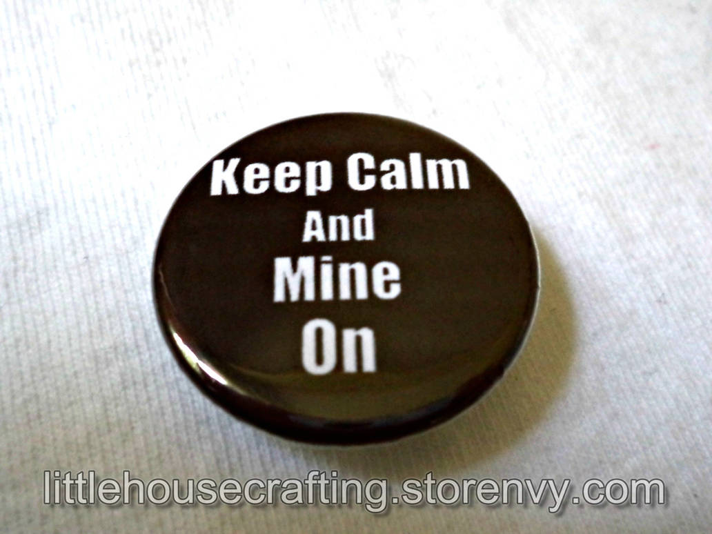 Keep Calm and Mine On 1.25 inch pinback button by LittleHouseCrafting