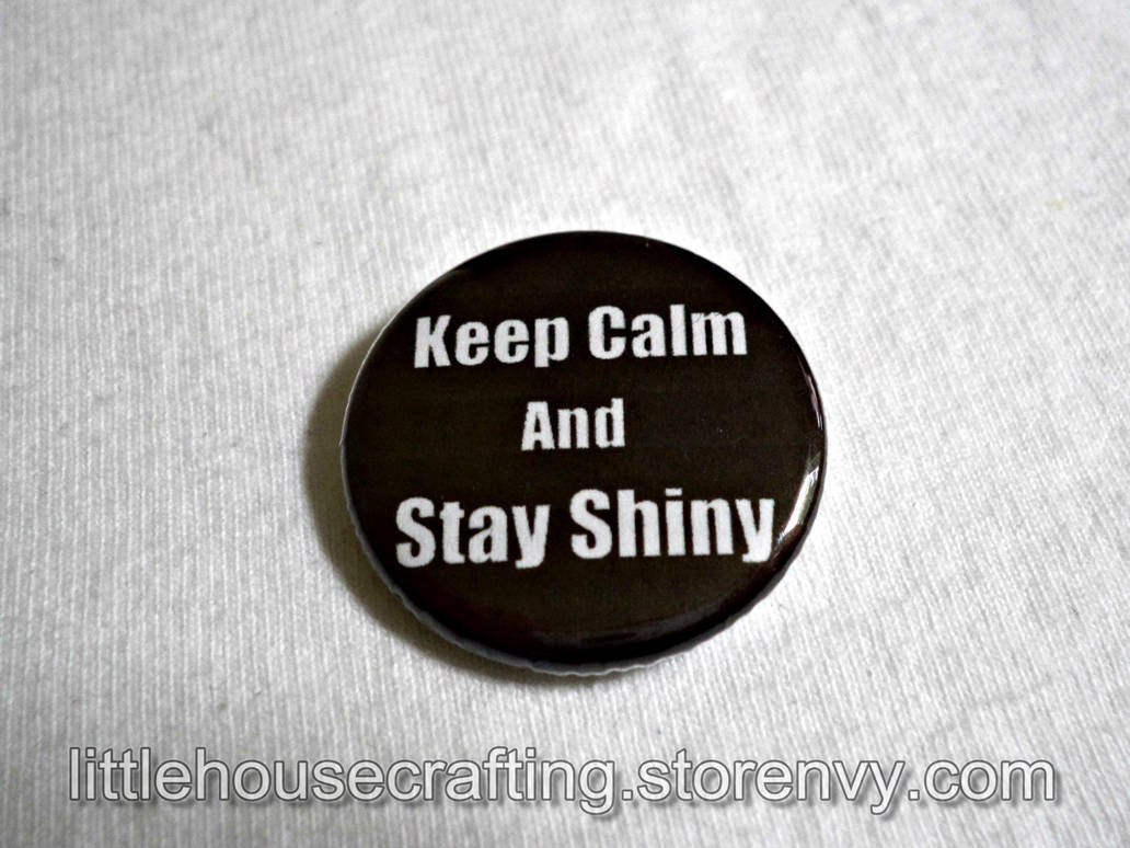 Keep Calm and Stay Shiny 1.25 pinback button by LittleHouseCrafting