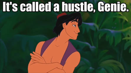 It's called a hustle, Genie.