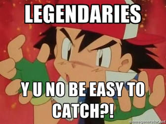Y U No Catching Legendaries by Hunter-Arkaman
