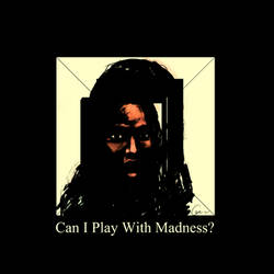 Can I Play With Madness?