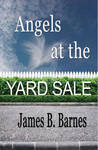 Angels at the Yardsale by James B. Barnes