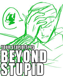 You are BEYOND Stupid by arjuu-na