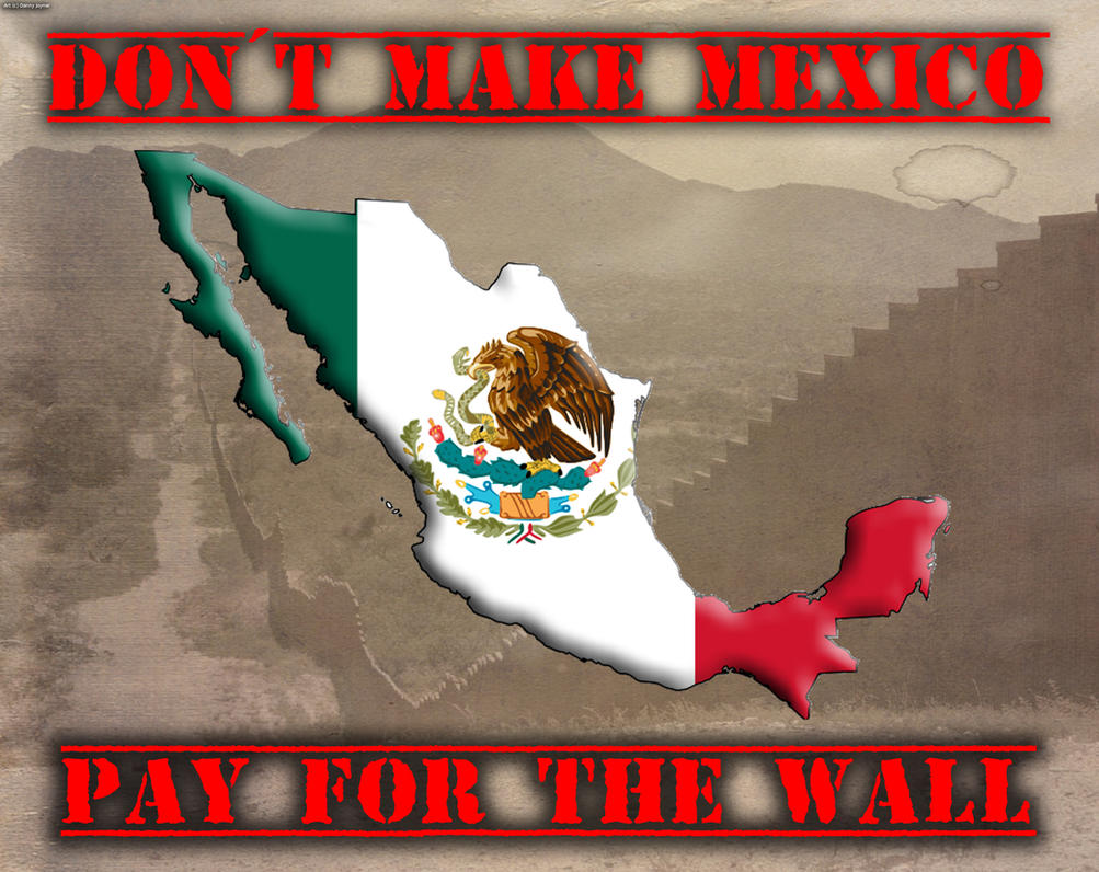 Don't Make Mexico Pay For The Wall by RDJ1995