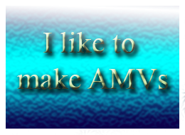 I Like to Make AMVs by water16dragon