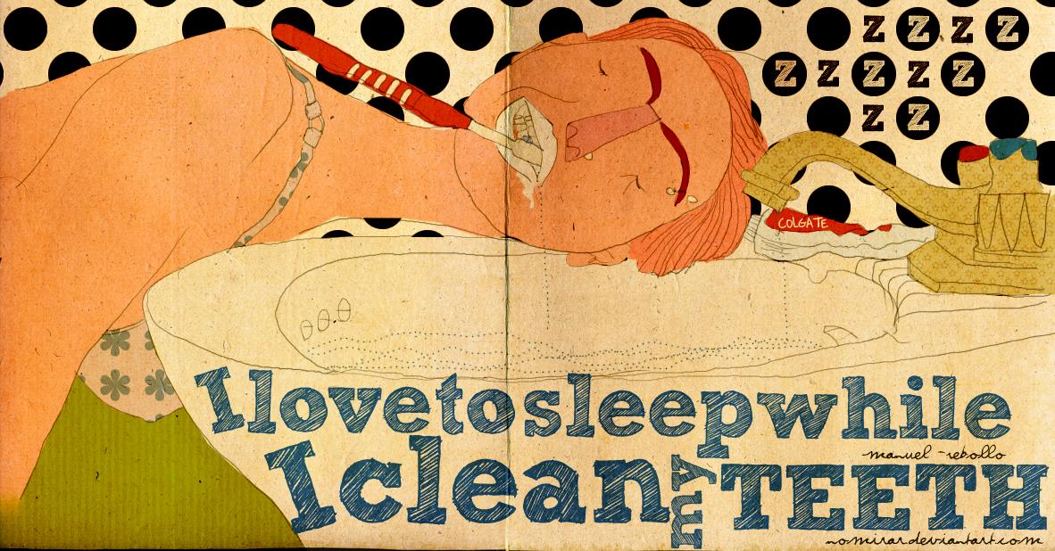 IlovetosleepwhileIcleanmyteeth by noMirar