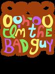 Ooh Hoo Oo I'm The Bad Guy
