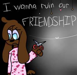 I wanna ruin our friendship