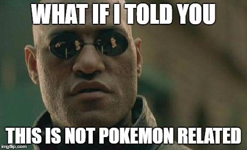 What if I told you not pkmn related - Meme