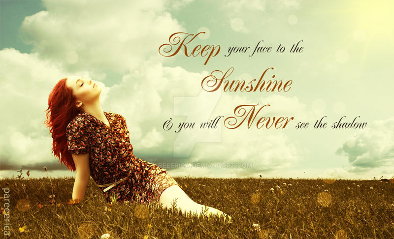 Keep your face to the sunshine and you will never