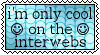 Only Cool On The Interwebs v.2 by holls
