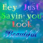 Hey Just Sayin' You Look Beautiful