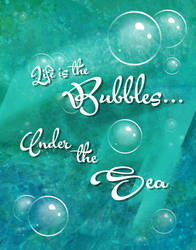 Life is the bubbles under the sea.