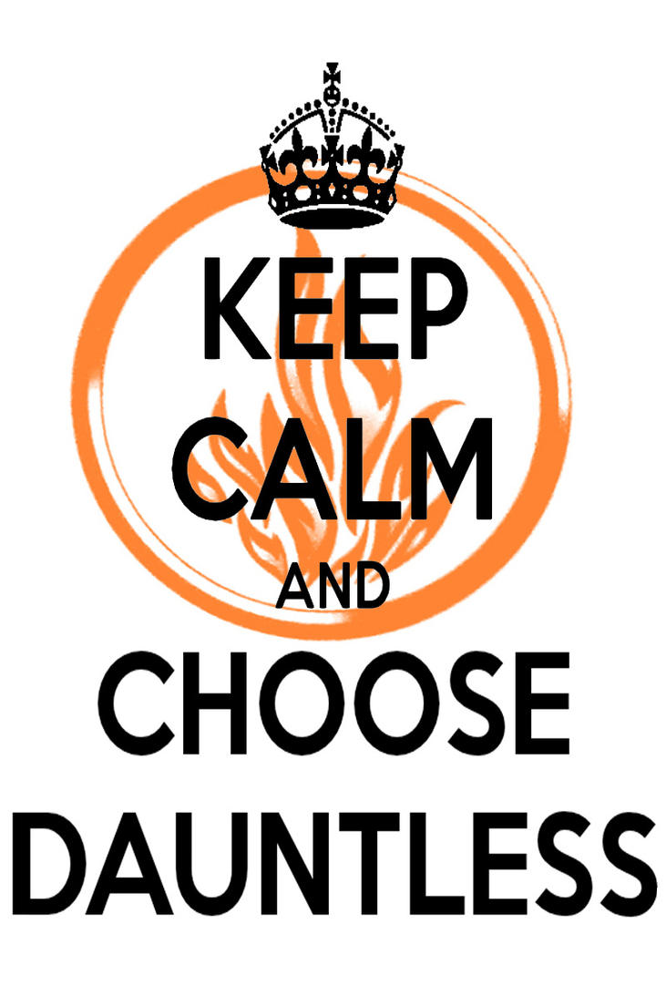 KEEP CALM AND CHOOSE DAUNTLESS by AMEH-LIA on DeviantArt