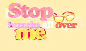 Stop buzzin' all over me