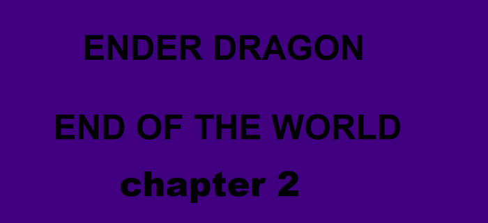 ENDER DRAGON- END OF THE WORLD chapter 2