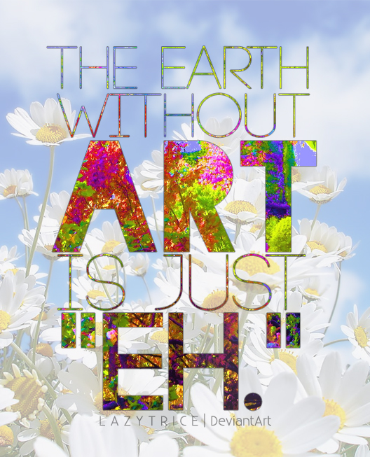 http://fc09.deviantart.net/fs70/f/2011/333/2/c/the_earth_without_art_is_just___eh____by_lazytrice-d4hpr1v.jpg