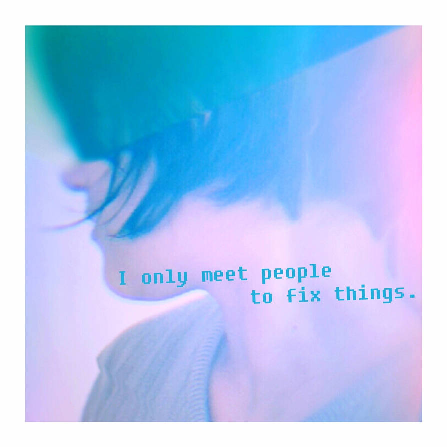 SONG: I only meet people to fix things.
