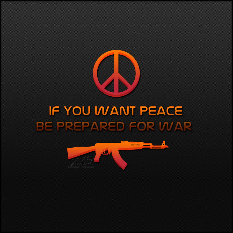 if you want peace prepare for war Publius flavius vegetius renatus (if you want peace, prepare for war) it is the nature of war that what is beneficial to you is detrimental to the enemy.