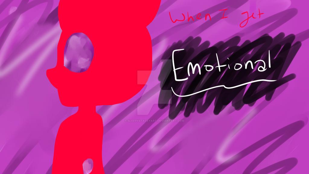 When I get Emotional (OK THIS IS THE FINAL LEAK) by SleepyStaceyArt