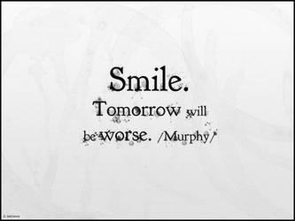 Smile. Tomorrow will be worse.