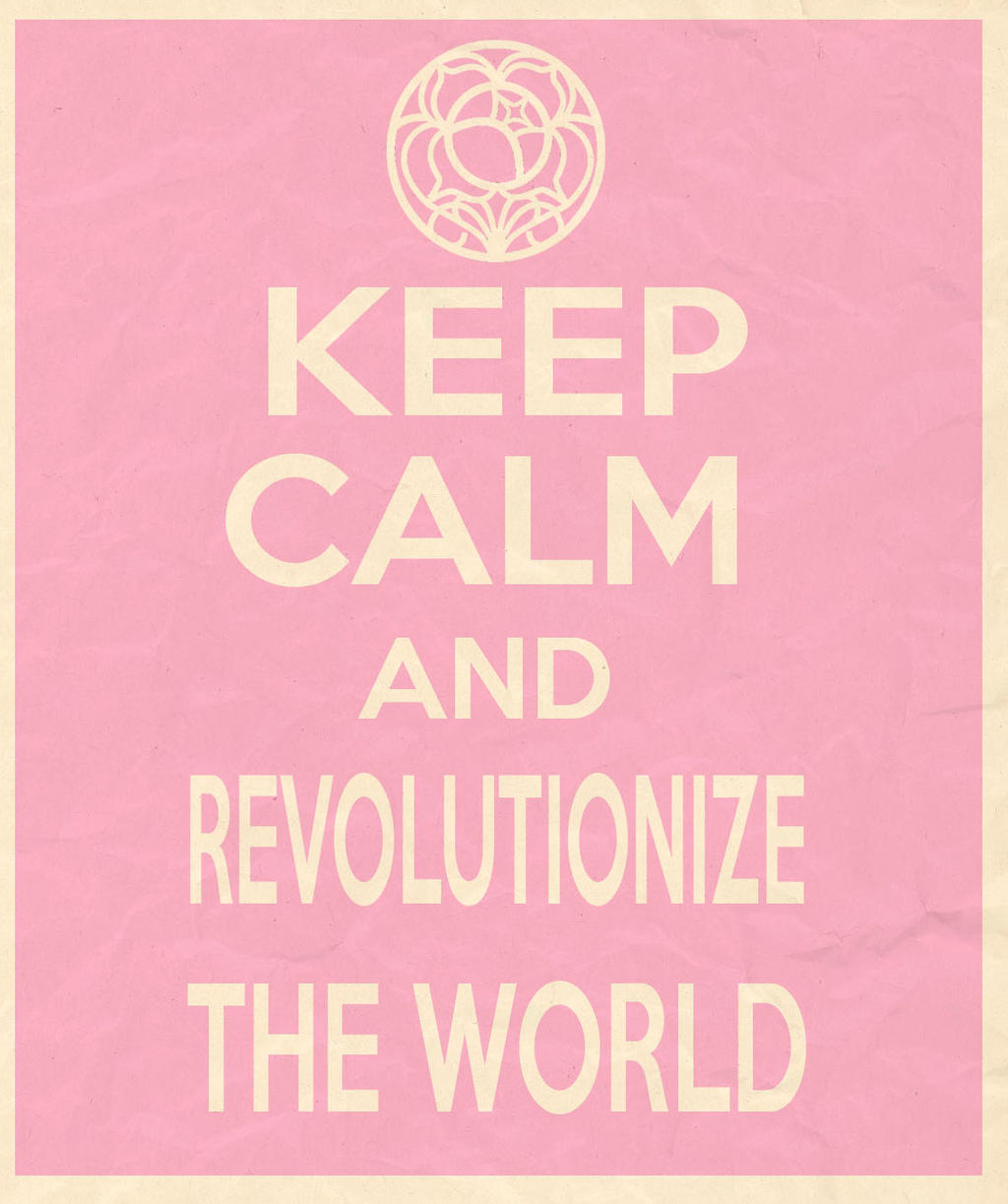 Keep calm and revolutionize the world by MizakiShidou