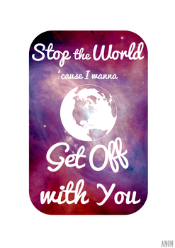 Stop The World 'Cause I Wanna Get Off With You