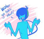 Water ya talkin' about?