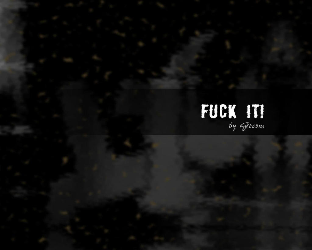 Fuck IT by Gocom