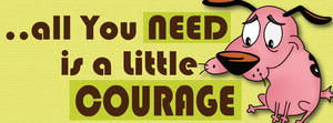 all you need is a little COURAGE